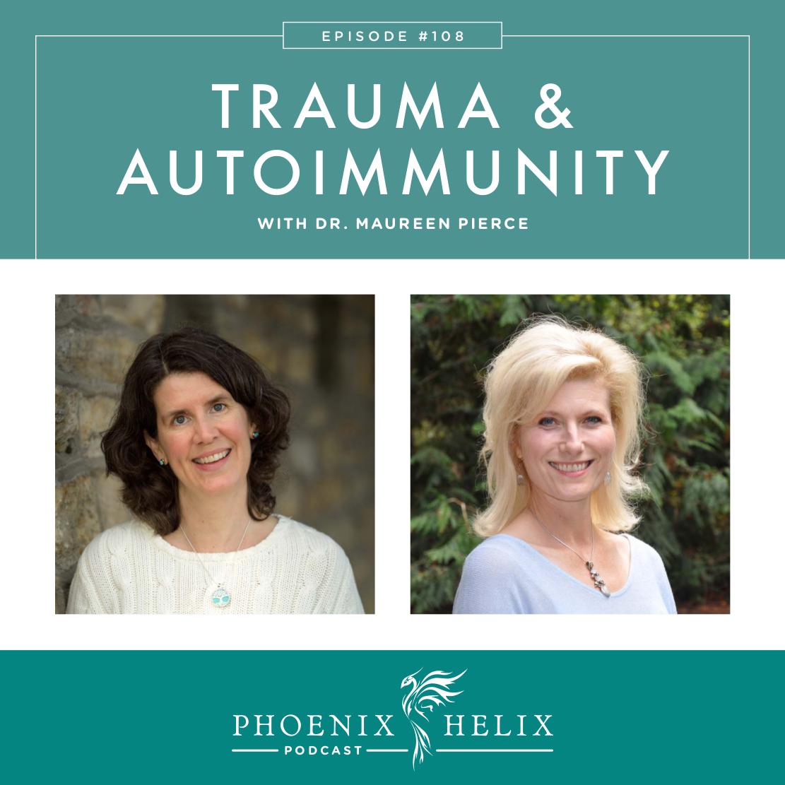 Trauma & Autoimmunity with Dr. Maureen Pierce | Phoenix Helix Podcast