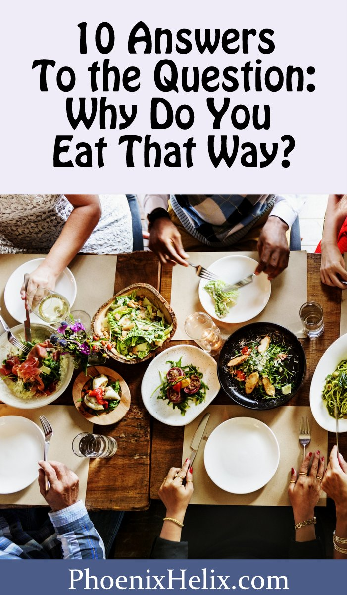 10 Answers to the Question: Why Do You Eat That Way? | Phoenix Helix